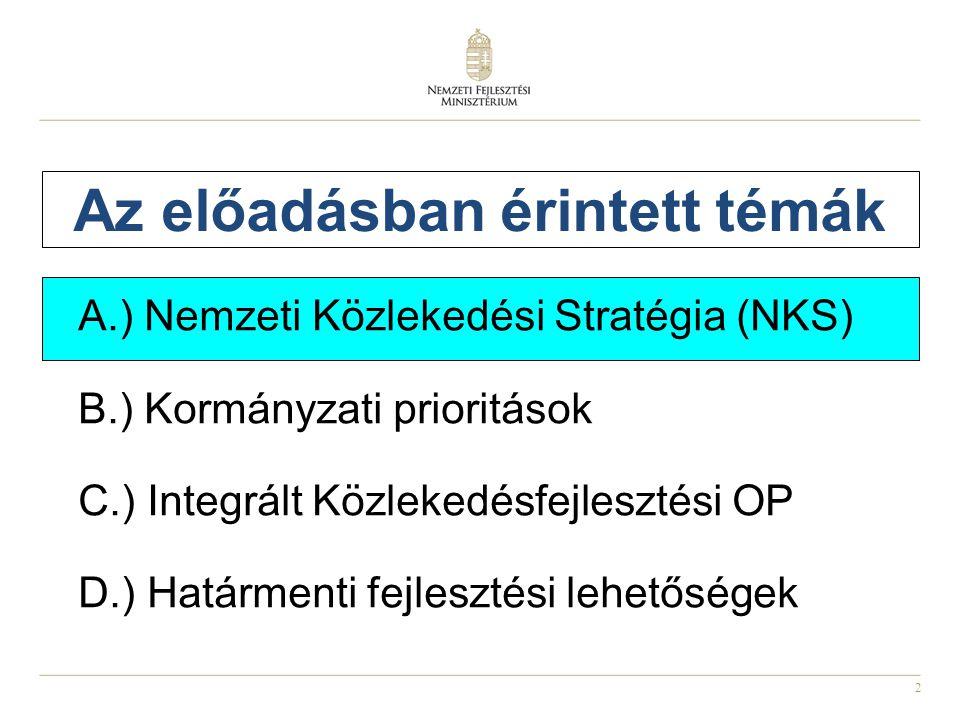 2 Az előadásban érintett témák A.) Nemzeti Közlekedési Stratégia (NKS) B.) Kormányzati prioritások C.) Integrált Közlekedésfejlesztési OP D.) Határmenti fejlesztési lehetőségek