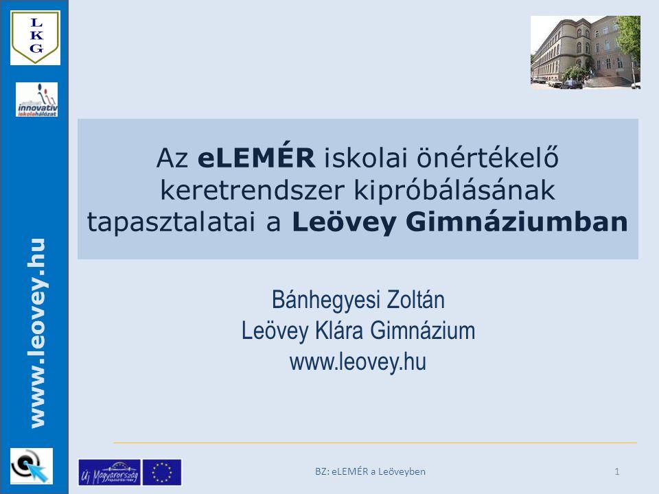 www.leovey.hu Az eLEMÉR iskolai önértékelő keretrendszer kipróbálásának tapasztalatai a Leövey Gimnáziumban Bánhegyesi Zoltán Leövey Klára Gimnázium www.leovey.hu BZ: eLEMÉR a Leöveyben 1