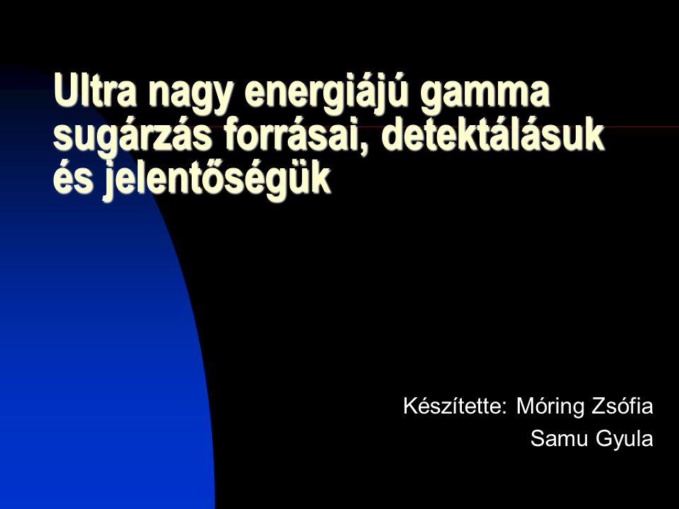 Ultra nagy energiájú gamma sugárzás forrásai, detektálásuk és jelentőségük Készítette: Móring Zsófia Samu Gyula