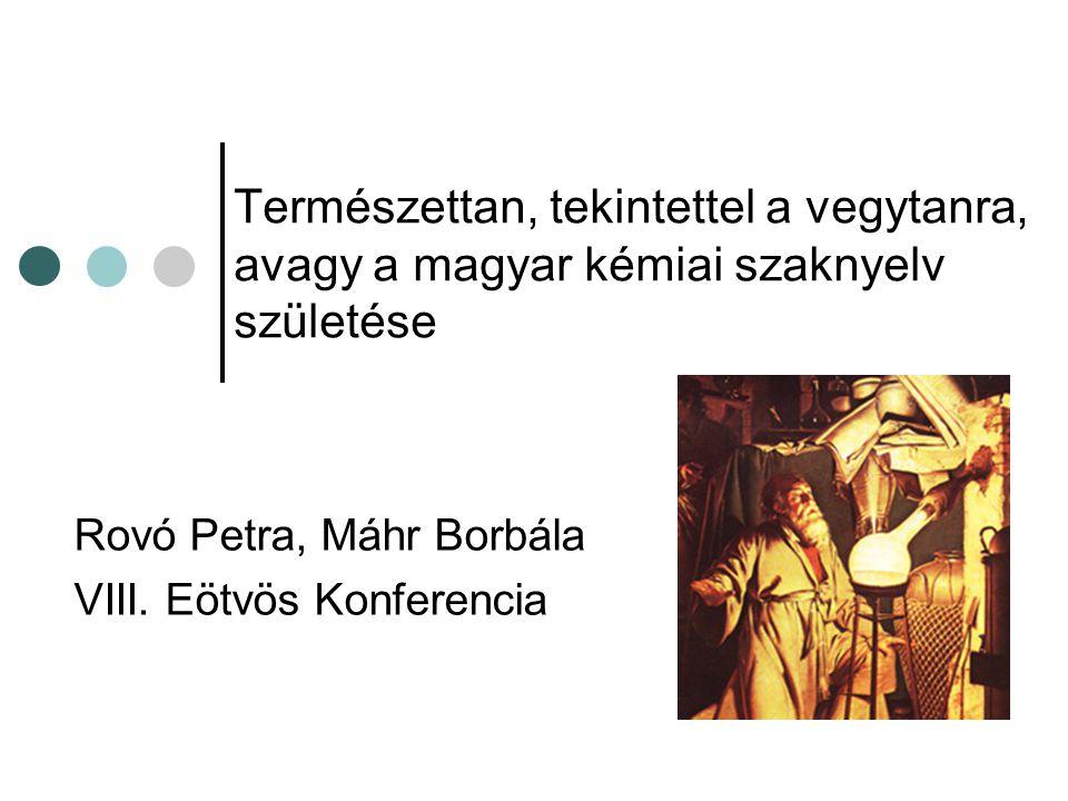 Schuster János Nyelvújító próbálkozásai fémek – nemfémek különválasztása Fémek: -any végződést kapnak kövany (Li), édany (Be), hamany (K), mészany (Ca) Nemfémek: -ó, -ő gyúló, víző (H), fojtó (N), savító (O), zöldlő (Cl), iboló (I) Vegyületek: tökéletes oxidok: -ag, tökéletlen oxidok: -acs Fojtósavas ezüstag (AgNO 3 )