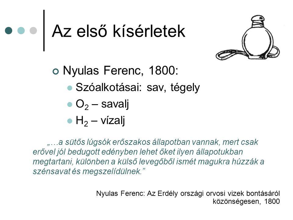 """Az első kísérletek Nyulas Ferenc, 1800: Szóalkotásai: sav, tégely O 2 – savalj H 2 – vízalj """"…a sütős lúgsók erőszakos állapotban vannak, mert csak er"""