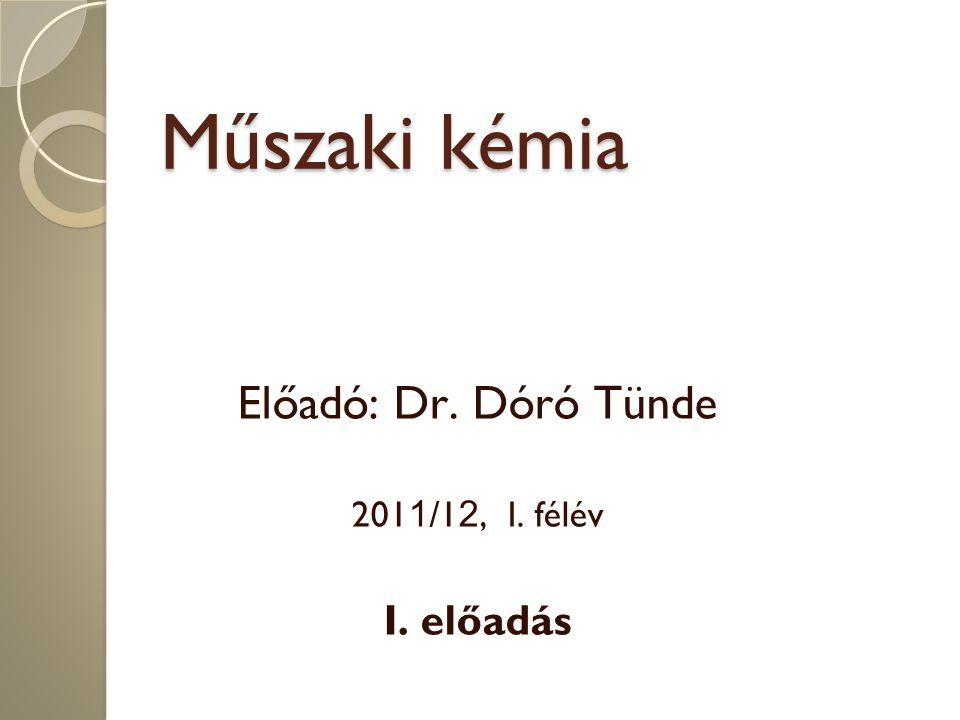 Műszaki kémia Előadó: Dr. Dóró Tünde 201 1 /1 2, I. félév I. előadás