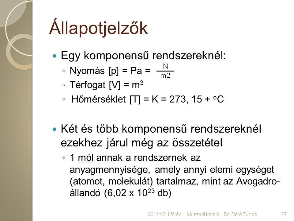 Állapotjelzők Egy komponensű rendszereknél: ◦ Nyomás [p] = Pa = ◦ Térfogat [V] = m 3 ◦ Hőmérséklet [T] = K = 273, 15 + o C Két és több komponensű rend
