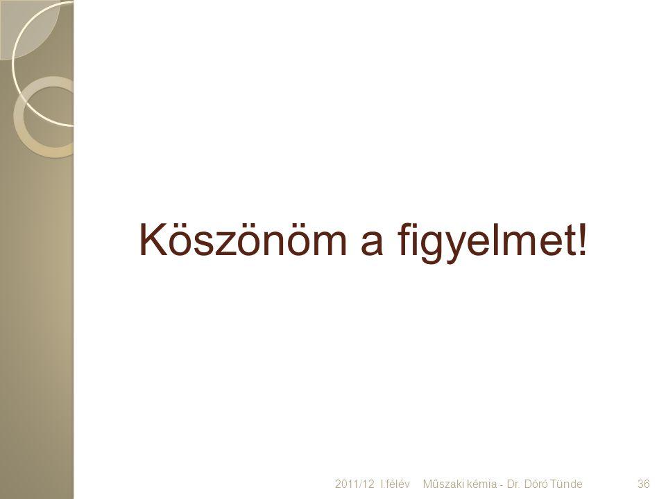 Köszönöm a figyelmet! 2011/12 I.félév36Műszaki kémia - Dr. Dóró Tünde