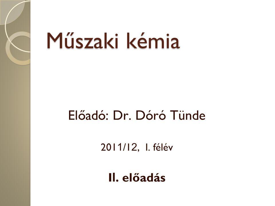 Műszaki kémia Előadó: Dr. Dóró Tünde 201 1 /1 2, I. félév I I. előadás