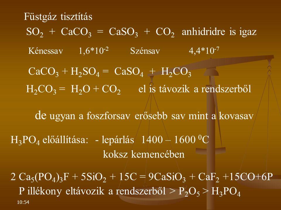 10:54 de ugyan a foszforsav erősebb sav mint a kovasav H 3 PO 4 előállítása: - lepárlás 1400 – 1600 0 C koksz kemencében 2 Ca 5 (PO 4 ) 3 F + 5SiO 2 +