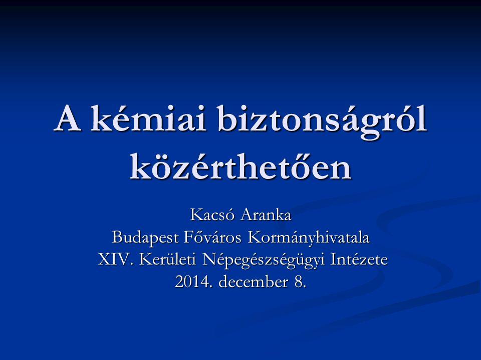 A kémiai biztonságról közérthetően Kacsó Aranka Budapest Főváros Kormányhivatala XIV.
