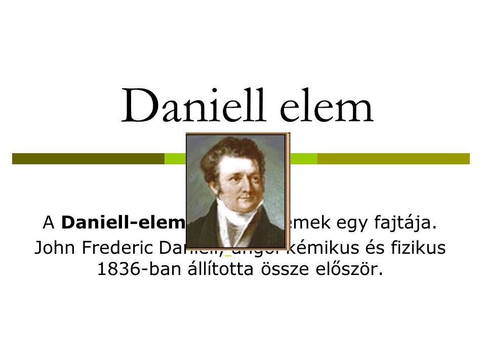 Daniell elem A Daniell-elem a galvánelemek egy fajtája. John Frederic Daniell, angol kémikus és fizikus 1836-ban állította össze először.