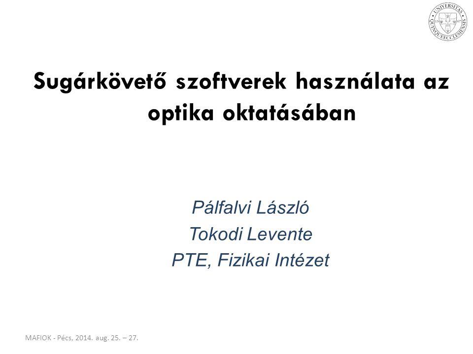 MAFIOK - Pécs, 2014. aug. 25. – 27. Sugárkövető szoftverek használata az optika oktatásában Pálfalvi László Tokodi Levente PTE, Fizikai Intézet