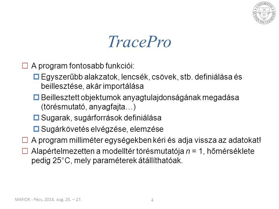 MAFIOK - Pécs, 2014. aug. 25. – 27. TracePro 4  A program fontosabb funkciói:  Egyszerűbb alakzatok, lencsék, csövek, stb. definiálása és beilleszté