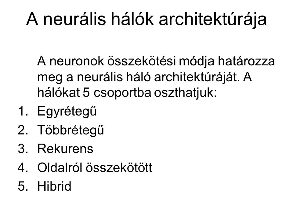 A neurális hálók architektúrája A neuronok összekötési módja határozza meg a neurális háló architektúráját. A hálókat 5 csoportba oszthatjuk: 1.Egyrét