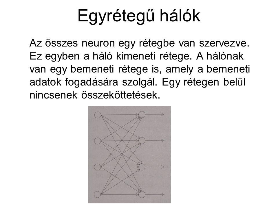 Egyrétegű hálók Az összes neuron egy rétegbe van szervezve. Ez egyben a háló kimeneti rétege. A hálónak van egy bemeneti rétege is, amely a bemeneti a