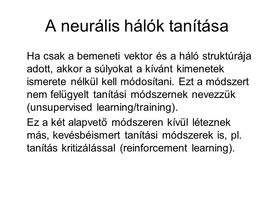 A neurális hálók tanítása Ha csak a bemeneti vektor és a háló struktúrája adott, akkor a súlyokat a kívánt kimenetek ismerete nélkül kell módosítani.