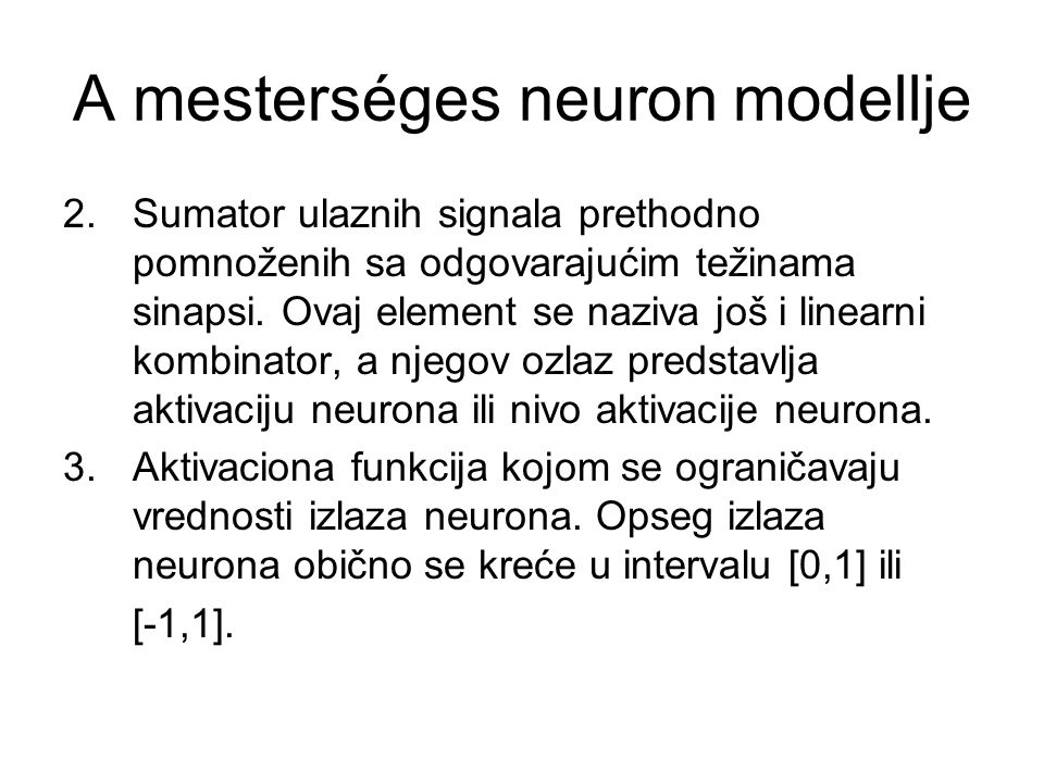 A mesterséges neuron modellje 2. Sumator ulaznih signala prethodno pomnoženih sa odgovarajućim težinama sinapsi. Ovaj element se naziva još i linearni