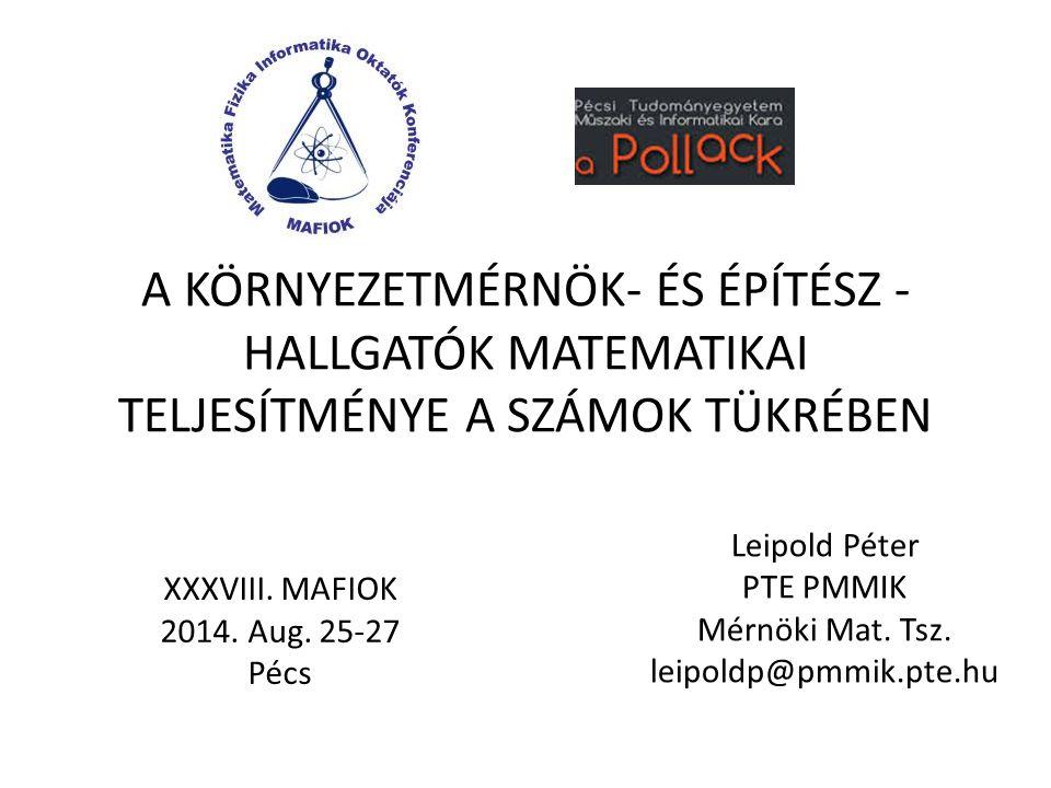 A KÖRNYEZETMÉRNÖK- ÉS ÉPÍTÉSZ - HALLGATÓK MATEMATIKAI TELJESÍTMÉNYE A SZÁMOK TÜKRÉBEN Leipold Péter PTE PMMIK Mérnöki Mat.