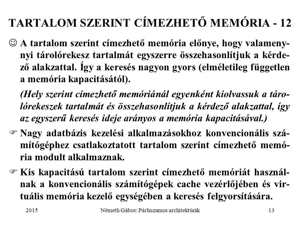 2015Németh Gábor: Párhuzamos architektúrák13 A tartalom szerint címezhető memória előnye, hogy valameny- nyi tárolórekesz tartalmát egyszerre összehasonlítjuk a kérde- ző alakzattal.