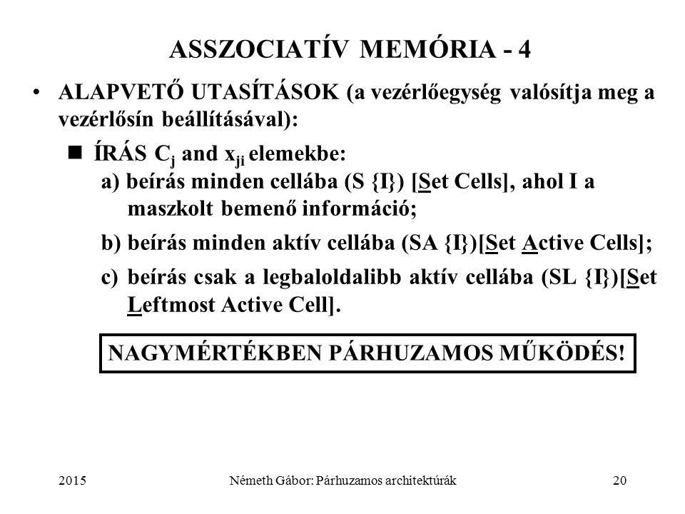2015Németh Gábor: Párhuzamos architektúrák20 ALAPVETŐ UTASÍTÁSOK (a vezérlőegység valósítja meg a vezérlősín beállításával): ÍRÁS C j and x ji elemekbe: a) beírás minden cellába (S {I}) [Set Cells], ahol I a maszkolt bemenő információ; b)beírás minden aktív cellába (SA {I})[Set Active Cells]; c)beírás csak a legbaloldalibb aktív cellába (SL {I})[Set Leftmost Active Cell].