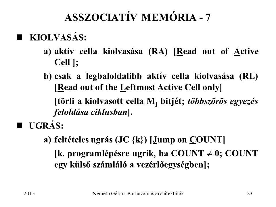 2015Németh Gábor: Párhuzamos architektúrák23 ASSZOCIATÍV MEMÓRIA - 7 KIOLVASÁS: a)aktív cella kiolvasása (RA) [Read out of Active Cell ]; b)csak a legbaloldalibb aktív cella kiolvasása (RL) [Read out of the Leftmost Active Cell only] [törli a kiolvasott cella M j bitjét; többszörös egyezés feloldása ciklusban].