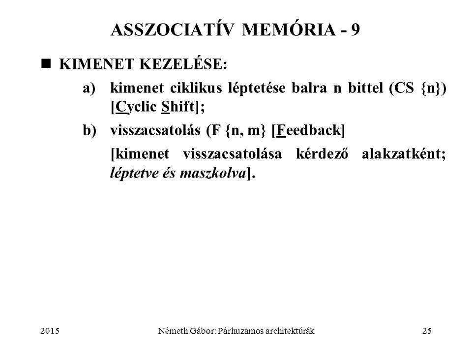 2015Németh Gábor: Párhuzamos architektúrák25 ASSZOCIATÍV MEMÓRIA - 9 KIMENET KEZELÉSE: a) kimenet ciklikus léptetése balra n bittel (CS {n}) [Cyclic Shift]; b)visszacsatolás (F {n, m} [Feedback] [kimenet visszacsatolása kérdező alakzatként; léptetve és maszkolva].
