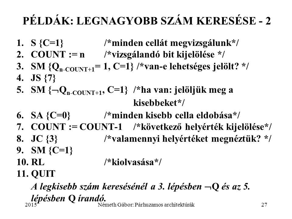 2015Németh Gábor: Párhuzamos architektúrák27 PÉLDÁK: LEGNAGYOBB SZÁM KERESÉSE - 2 1.S {C=1}/*minden cellát megvizsgálunk*/ 2.COUNT := n/*vizsgálandó bit kijelölése */ 3.SM {Q n-COUNT+1 = 1, C=1} /*van-e lehetséges jelölt.