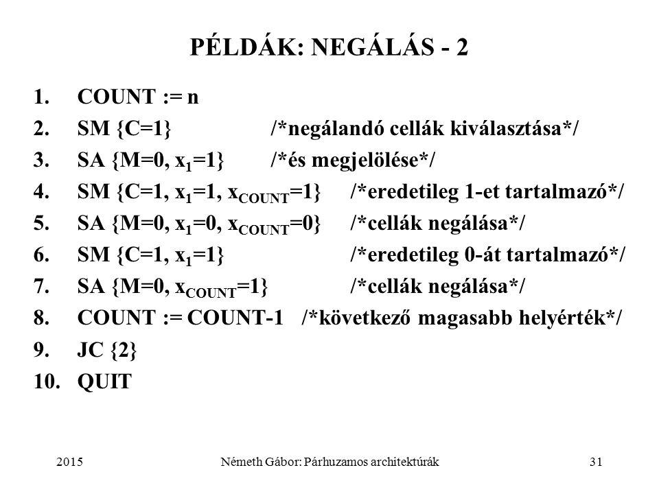 2015Németh Gábor: Párhuzamos architektúrák31 PÉLDÁK: NEGÁLÁS - 2 1.COUNT := n 2.SM {C=1} /*negálandó cellák kiválasztása*/ 3.SA {M=0, x 1 =1} /*és megjelölése*/ 4.SM {C=1, x 1 =1, x COUNT =1}/*eredetileg 1-et tartalmazó*/ 5.SA {M=0, x 1 =0, x COUNT =0}/*cellák negálása*/ 6.SM {C=1, x 1 =1} /*eredetileg 0-át tartalmazó*/ 7.SA {M=0, x COUNT =1}/*cellák negálása*/ 8.COUNT := COUNT-1 /*következő magasabb helyérték*/ 9.JC {2} 10.QUIT