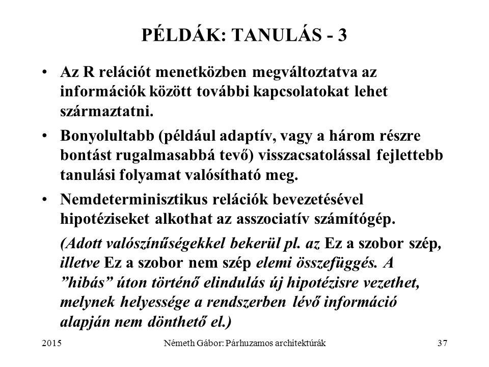 2015Németh Gábor: Párhuzamos architektúrák37 PÉLDÁK: TANULÁS - 3 Az R relációt menetközben megváltoztatva az információk között további kapcsolatokat lehet származtatni.