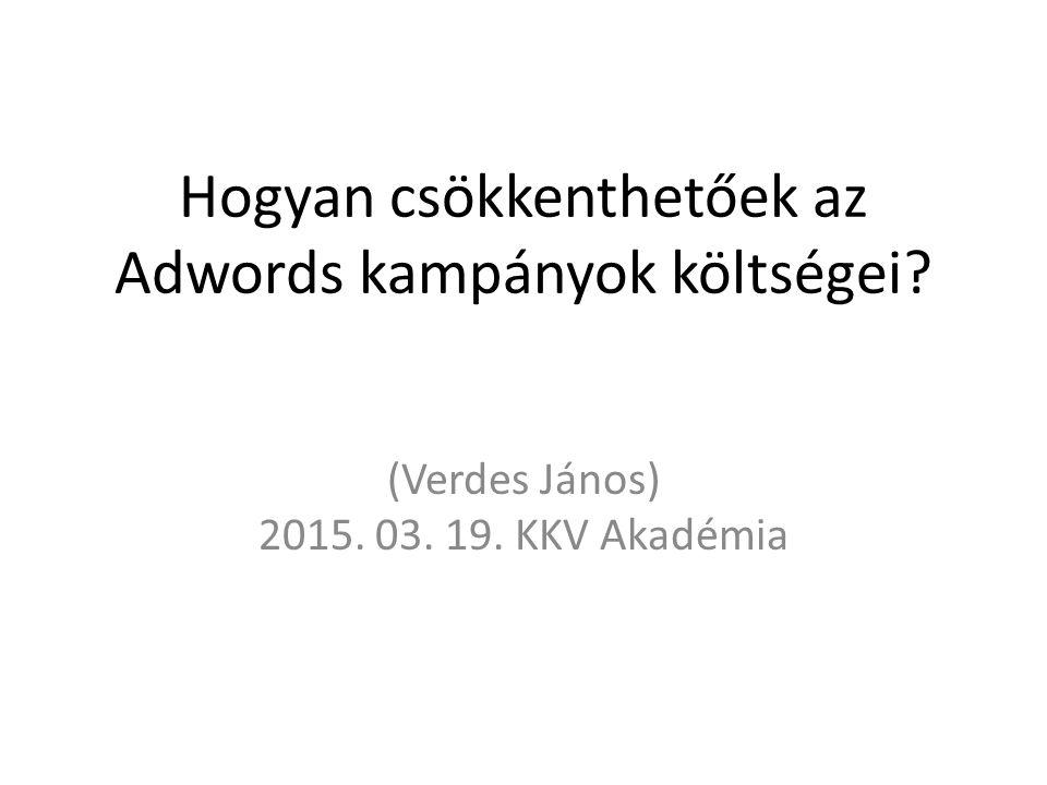 Hogyan csökkenthetőek az Adwords kampányok költségei (Verdes János) 2015. 03. 19. KKV Akadémia