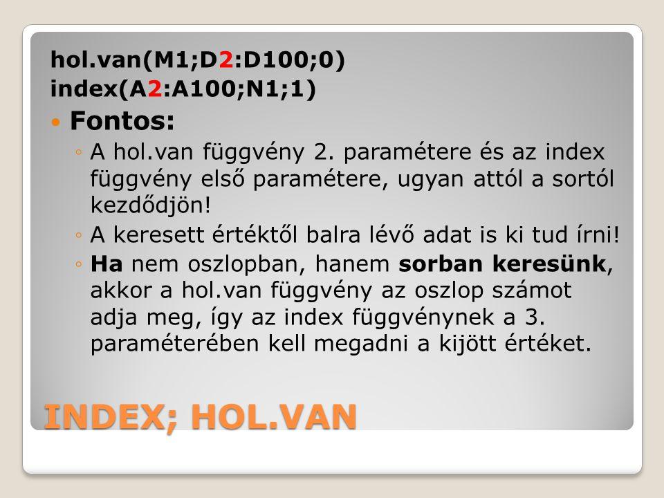 INDEX; HOL.VAN hol.van(M1;D2:D100;0) index(A2:A100;N1;1) Fontos: ◦A hol.van függvény 2. paramétere és az index függvény első paramétere, ugyan attól a