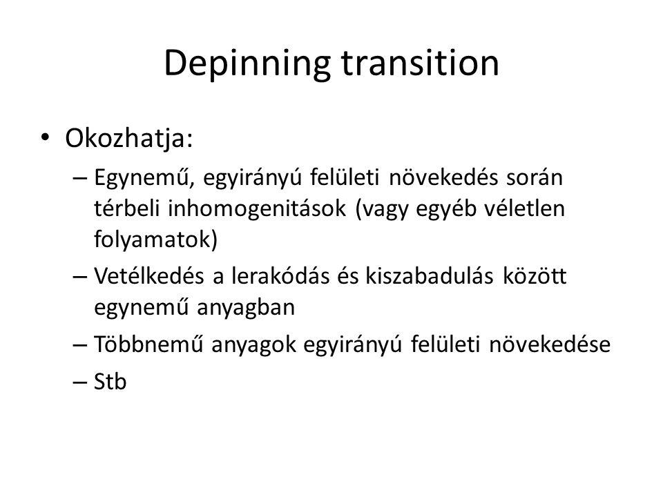 Depinning transition Okozhatja: – Egynemű, egyirányú felületi növekedés során térbeli inhomogenitások (vagy egyéb véletlen folyamatok) – Vetélkedés a lerakódás és kiszabadulás között egynemű anyagban – Többnemű anyagok egyirányú felületi növekedése – Stb