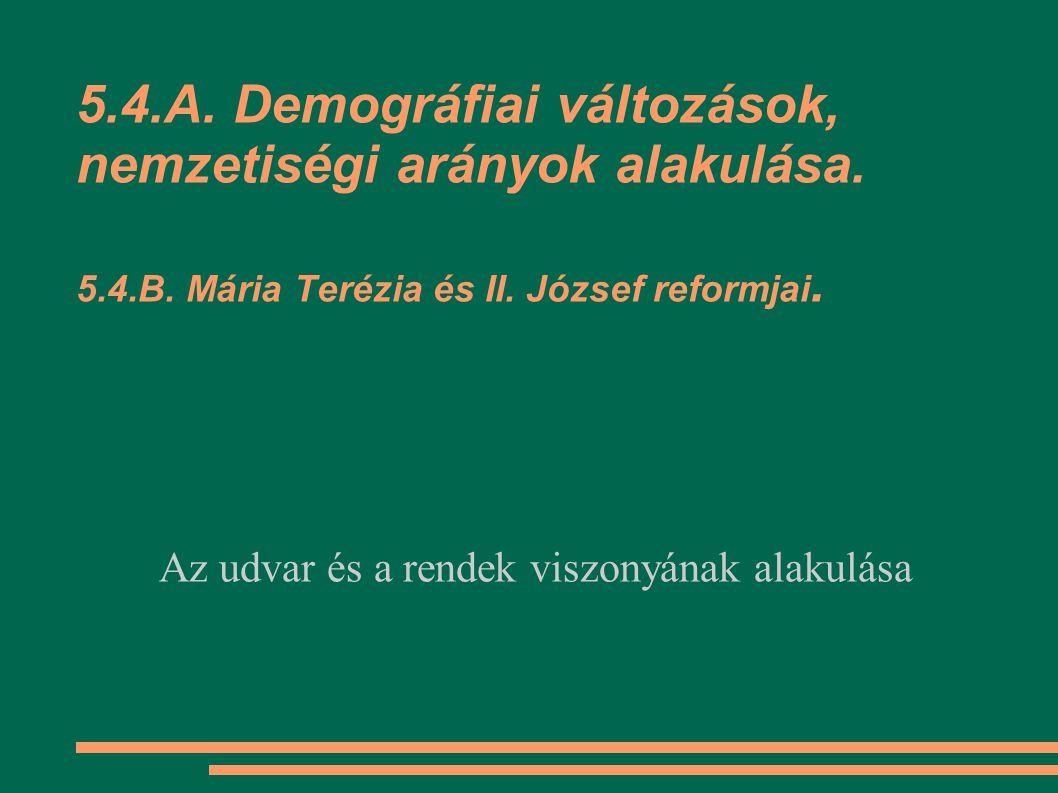 5.4.A. Demográfiai változások, nemzetiségi arányok alakulása. 5.4.B. Mária Terézia és II. József reformjai. Az udvar és a rendek viszonyának alakulása
