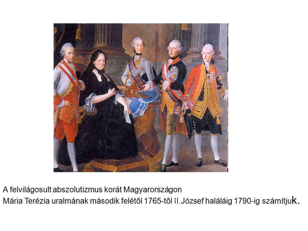 A felvilágosult abszolutizmus korát Magyarországon Mária Terézia uralmának második felétől 1765-től II.József haláláig 1790-ig számítju k.