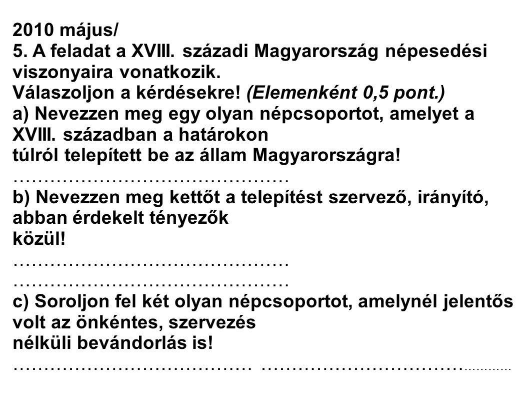 2010 május/ 5. A feladat a XVIII. századi Magyarország népesedési viszonyaira vonatkozik. Válaszoljon a kérdésekre! (Elemenként 0,5 pont.) a) Nevezzen