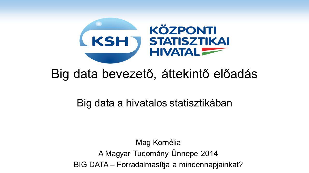 Big data bevezető, áttekintő előadás Big data a hivatalos statisztikában Mag Kornélia A Magyar Tudomány Ünnepe 2014 BIG DATA – Forradalmasítja a minde