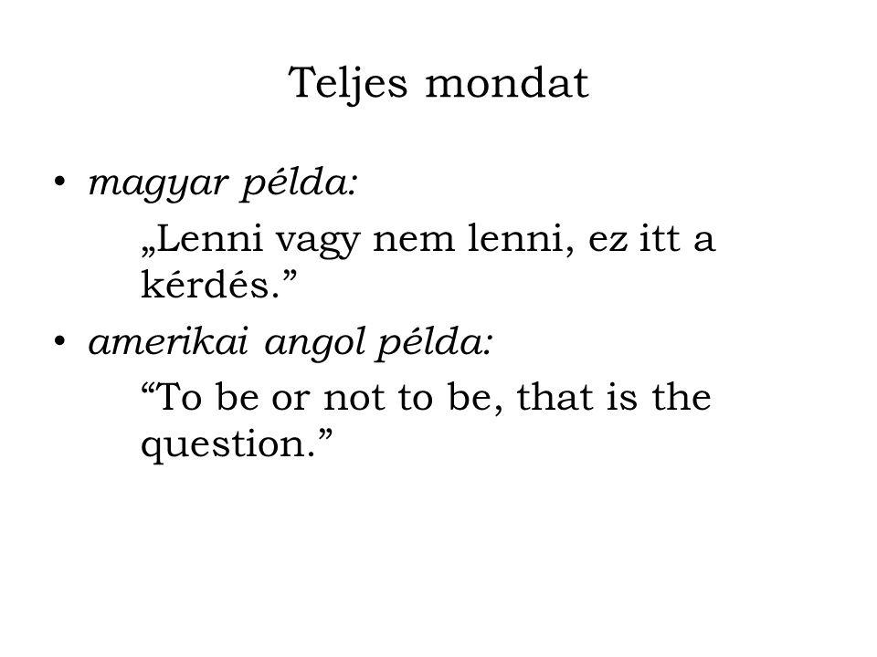 """Teljes mondat magyar példa: """"Lenni vagy nem lenni, ez itt a kérdés."""" amerikai angol példa: """"To be or not to be, that is the question."""""""