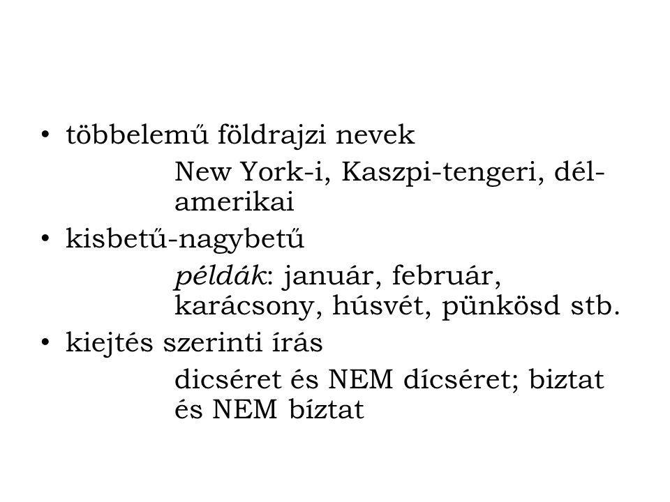 többelemű földrajzi nevek New York-i, Kaszpi-tengeri, dél- amerikai kisbetű-nagybetű példák : január, február, karácsony, húsvét, pünkösd stb. kiejtés