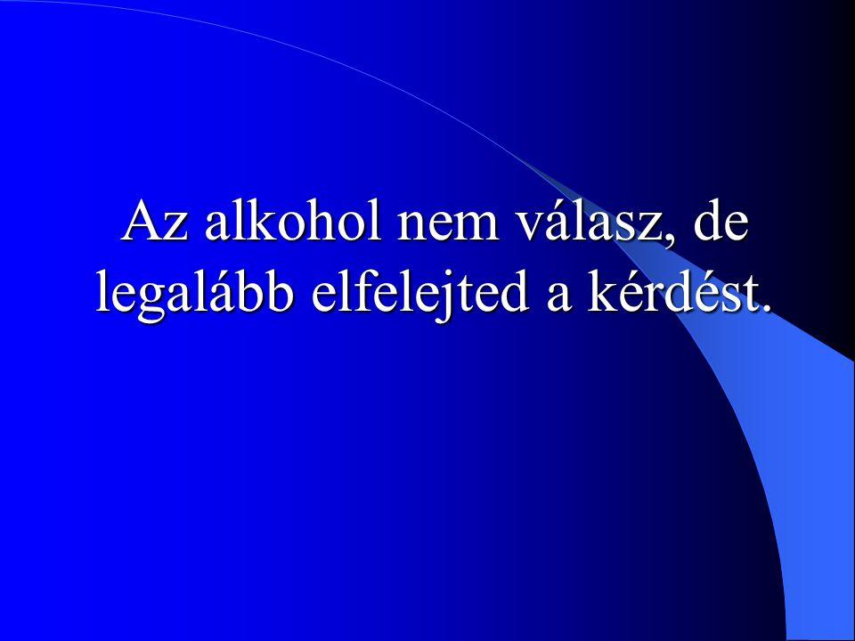 Az alkohol nem válasz, de legalább elfelejted a kérdést.