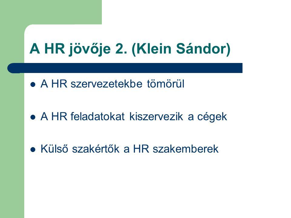 A HR jövője 2. (Klein Sándor) A HR szervezetekbe tömörül A HR feladatokat kiszervezik a cégek Külső szakértők a HR szakemberek