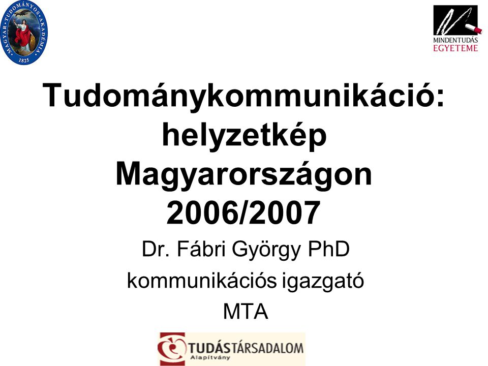 Tudománykommunikáció: helyzetkép Magyarországon 2006/2007 Dr. Fábri György PhD kommunikációs igazgató MTA