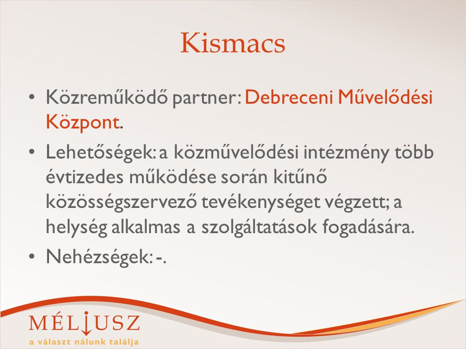 Kismacs Közreműködő partner: Debreceni Művelődési Központ. Lehetőségek: a közművelődési intézmény több évtizedes működése során kitűnő közösségszervez
