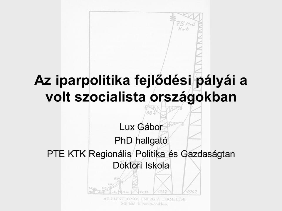 Az iparpolitika fejlődési pályái a volt szocialista országokban Lux Gábor PhD hallgató PTE KTK Regionális Politika és Gazdaságtan Doktori Iskola