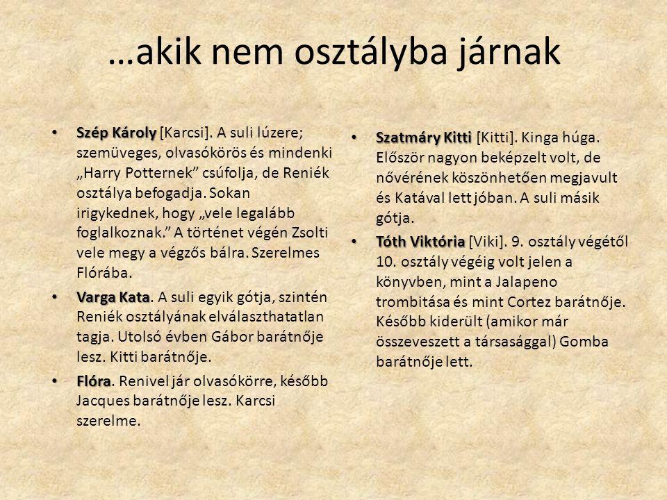 """…akik nem osztályba járnak Szép Károly Szép Károly [Karcsi]. A suli lúzere; szemüveges, olvasókörös és mindenki """"Harry Potternek"""" csúfolja, de Reniék"""
