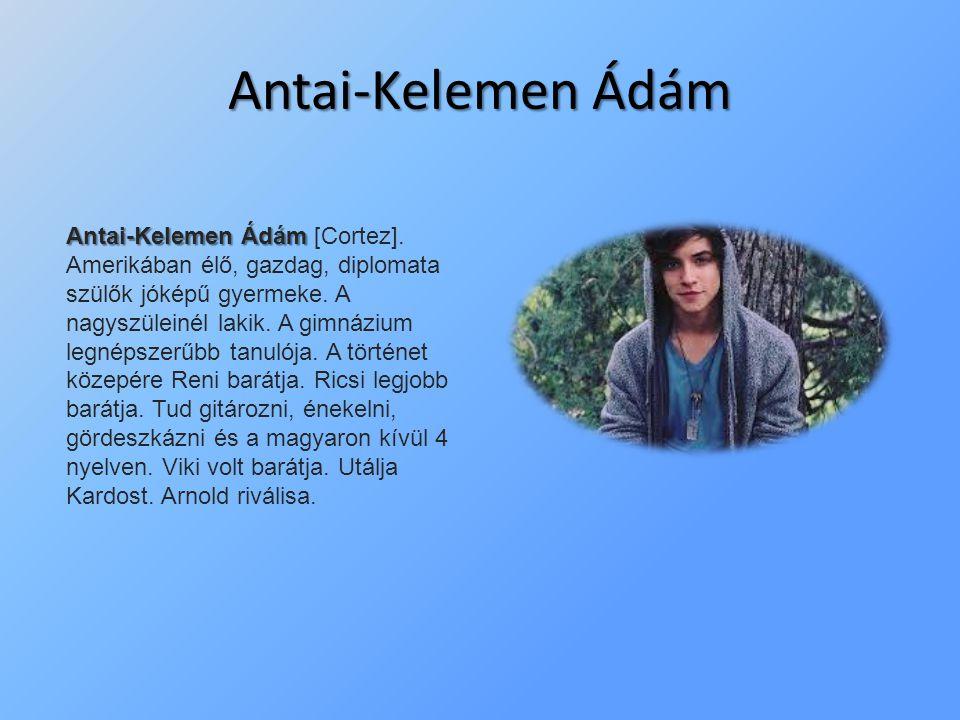 Antai-Kelemen Ádám Antai-Kelemen Ádám Antai-Kelemen Ádám [Cortez]. Amerikában élő, gazdag, diplomata szülők jóképű gyermeke. A nagyszüleinél lakik. A