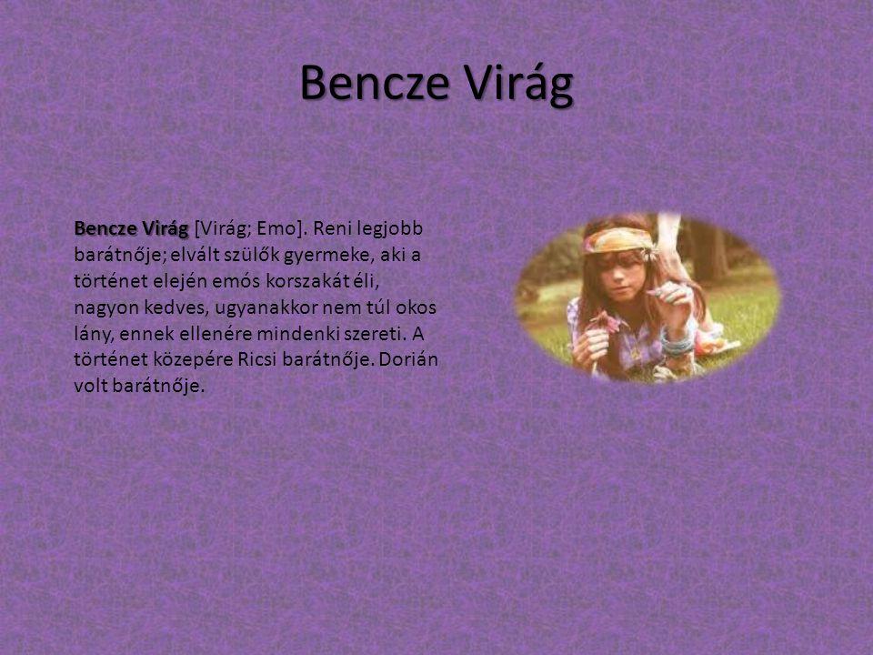 Bencze Virág Bencze Virág Bencze Virág [Virág; Emo]. Reni legjobb barátnője; elvált szülők gyermeke, aki a történet elején emós korszakát éli, nagyon