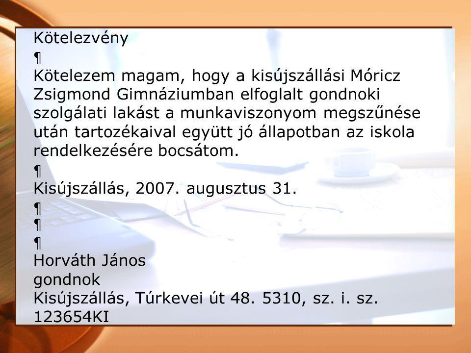 Kötelezvény ¶ Kötelezem magam, hogy a kisújszállási Móricz Zsigmond Gimnáziumban elfoglalt gondnoki szolgálati lakást a munkaviszonyom megszűnése után tartozékaival együtt jó állapotban az iskola rendelkezésére bocsátom.