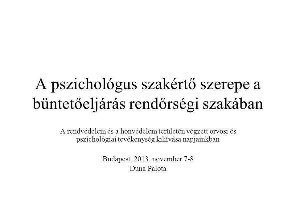 A pszichológus szakértő szerepe a büntetőeljárás rendőrségi szakában A rendvédelem és a honvédelem területén végzett orvosi és pszichológiai tevékenység kihívása napjainkban Budapest, 2013.