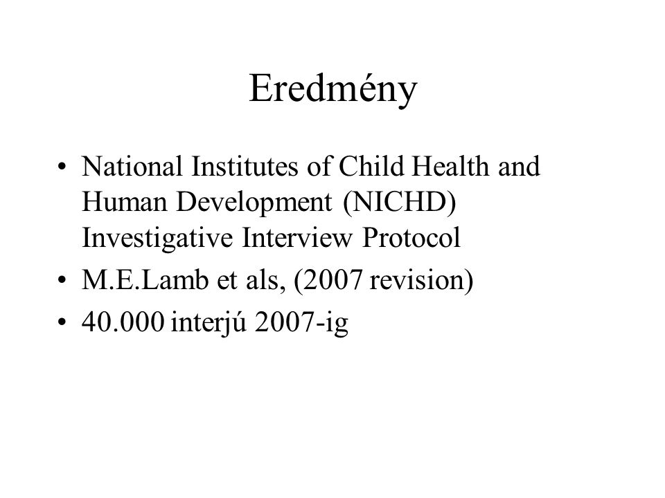 Eredmény National Institutes of Child Health and Human Development (NICHD) Investigative Interview Protocol M.E.Lamb et als, (2007 revision) 40.000 in