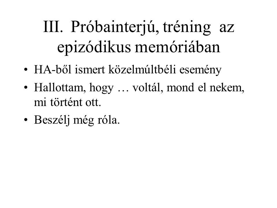 III. Próbainterjú, tréning az epizódikus memóriában HA-ből ismert közelmúltbéli esemény Hallottam, hogy … voltál, mond el nekem, mi történt ott. Beszé