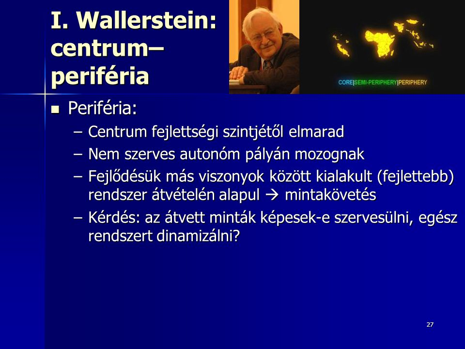 27 I. Wallerstein: centrum– periféria Periféria: Periféria: –Centrum fejlettségi szintjétől elmarad –Nem szerves autonóm pályán mozognak –Fejlődésük m