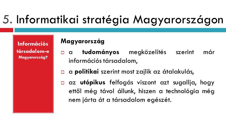 5. Informatikai stratégia Magyarországon Magyarország  a tudományos megközelítés szerint már információs társadalom,  a politikai szerint most zajli