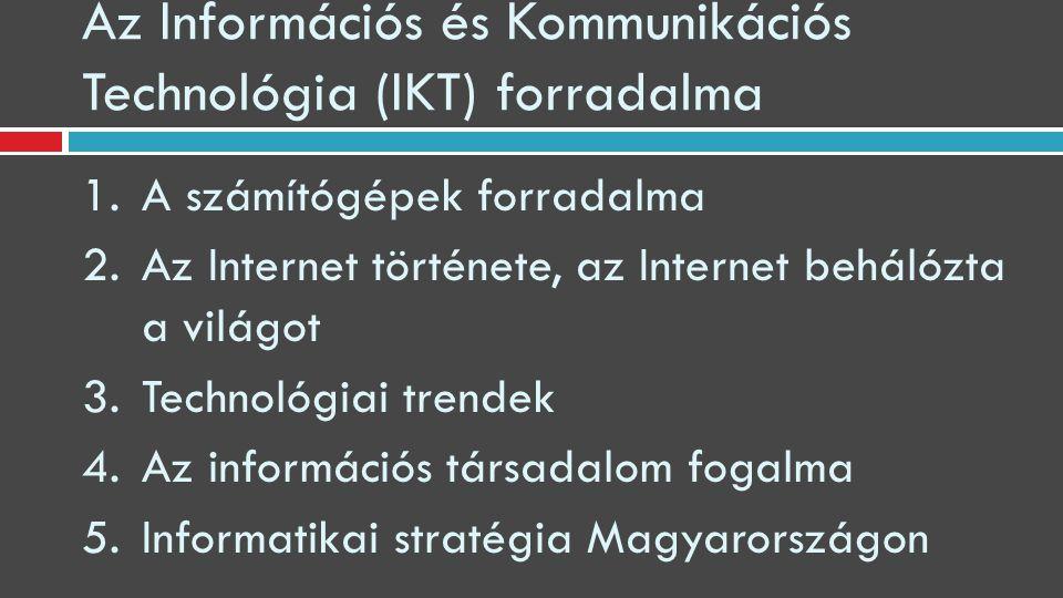Az Információs és Kommunikációs Technológia (IKT) forradalma 1.A számítógépek forradalma 2.Az Internet története, az Internet behálózta a világot 3.Technológiai trendek 4.Az információs társadalom fogalma 5.Informatikai stratégia Magyarországon